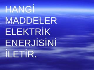 HANGİ MADDELER ELEKTRİK ENERJİSİNİ İLETİR.ppt